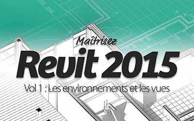 Maîtrisez Revit 2015 Vol 1 : Les environnements et les vues |