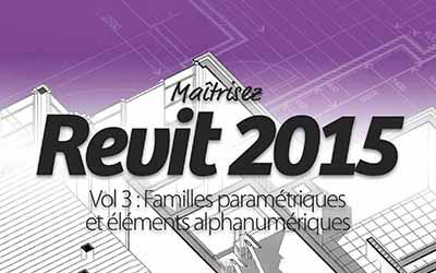 Maîtrisez Revit 2015 Vol 3 : Familles paramétriques et éléments alphanumériques  
